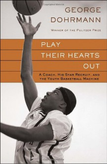 Play Their Hearts Out: A Coach, His Star Recruit, and the Youth Basketball Machine - George Dohrmann