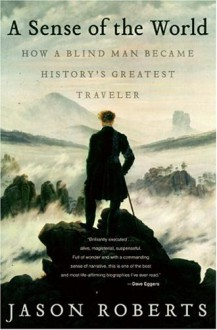 A Sense of the World: How a Blind Man Became History's Greatest Traveler - Jason Roberts
