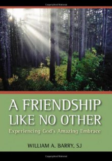 A Friendship Like No Other: Experiencing God's Amazing Embrace - William A. Barry SJ