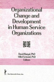 Organizational Change And Development In Human Service Organizations - David Bargal, Hillel Schmid