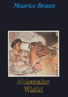 Aleksander Wielki - Maurice Druon