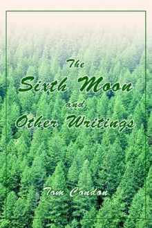The Sixth Moon and Other Writings - Tom Condon