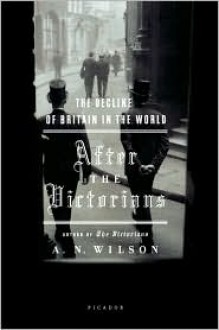 After the Victorians: The Decline of Britain in the World - A.N. Wilson