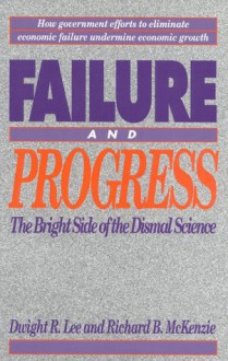 Failure And Progress: The Bright Side Of The Dismal Science - Dwight R. Lee, Richard B. McKenzie