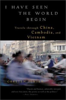 I Have Seen the World Begin: Travels through China, Cambodia, and Vietnam - Carsten Jensen, Barbara Haveland