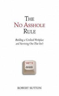 The No Asshole Rule - Robert I. Sutton