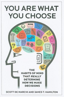 You Are What You Choose: The Habits of Mind That Really Determine How We Make Decisions - Scott de Marchi, James T. Hamilton