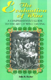 The Evaluation of Wine: A Comprehensive Guide to the Art of Wine Tasting - John R. Fischer