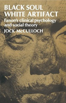 Black Soul, White Artifact: Fanon's Clinical Psychology and Social Theory - Jock McCulloch