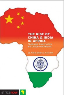 The Rise of China and India in Africa: Challenges, Opportunities and Critical Interventions - Fantu Cheru, Cyril Obi