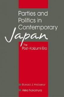 Parties And Politics In Contemporary Japan: The Post Koizumi Era - Ronald J. Hrebenar, Akira Nakamura