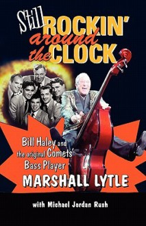 Still Rockin' Around The Clock: My Life in Rock n' Roll's First Super Group, Bill Haley and The Comets - Marshall Lytle