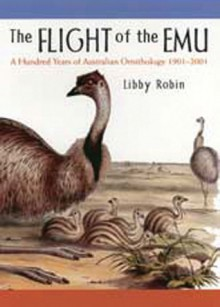 The Flight of the Emu: A Hundred Years of Australian Ornithology 1901-2001 - Libby Robin