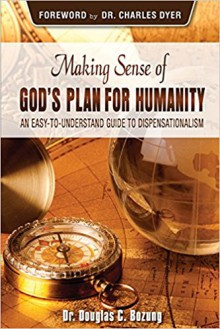 Making Sense of God's Plan for Humanity: An Easy to Understand Guide to Dispensationalism - Douglas C Bozung