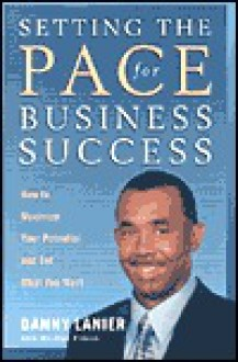 Setting the Pace for Business Success: How to Maximize Your Potential and Get What You Want - Danny Lanier, Marilyn Pincus