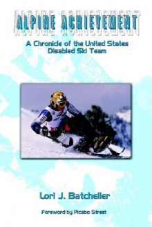 Alpine Achievement: A Chronicle of the United States Disabled Ski Team - Lori Batcheller