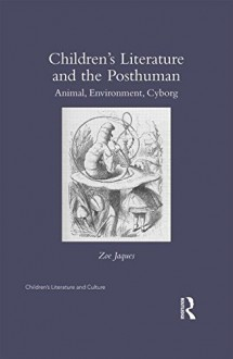 Children S Literature and the Posthuman: Animal, Environment, Cyborg - Zoe Jaques