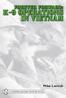 Forever Forward: K-9 Operations in Vietnam - Michael G. Lemish