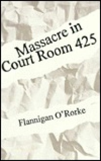 Massacre in Court Room 425 - Flannigan O'Rorke