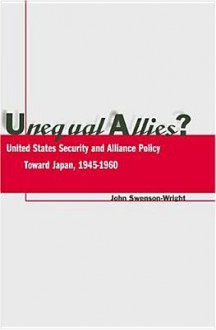 Unequal Allies?: United States Security and Alliance Policy Toward Japan, 1945-1960 - John Swenson-Wright