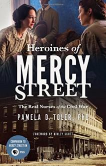 Heroines of Mercy Street: The Real Nurses of the Civil War - Pamela D. Toler PhD