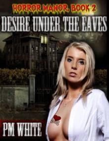Desire Under the Eaves - P.M. White