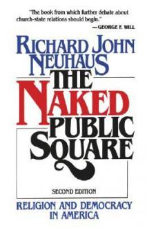 The Naked Public Square: Religion and Democracy in America - Richard John Neuhaus