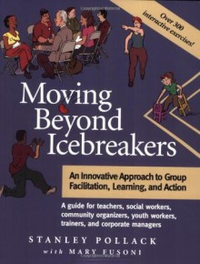 Moving Beyond Icebreakers: An Innovative Approach to Group Facilitation, Learning, and Action - Stanley Pollack, Mary Fusoni