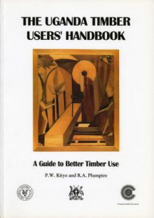 The Uganda Timber Users' Handbook: A Guide to Better Timber Use - P. W. Kityo, P. W. Kityo