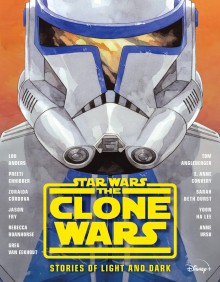 Star Wars The Clone Wars: Stories of Light and Dark - Greg Van Eekhout,Jason Fry,Lou Anders,Yoon Ha Lee,Sarah Beth Durst,Anne Ursu,Tom Angleberger,Zoraida Córdova,Rebecca Roanhorse,Preeti Chhibber,E. Anne Convery