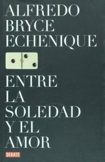 Entre La Soledad Y El Amor - Alfredo Bryce Echenique