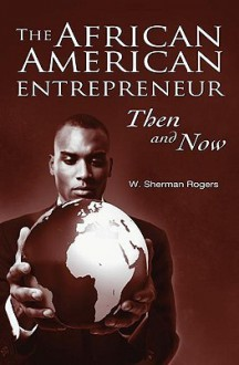 The African American Entrepreneur: Then and Now - W. Sherman Rogers