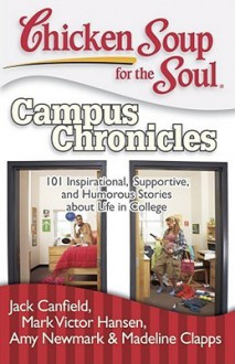 Chicken Soup for the Soul: Campus Chronicles: 101 Inspirational, Supportive, and Humorous Stories about Life in College - Jack Canfield, Mark Victor Hansen, Amy Newmark, Madeline Clapps