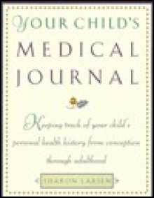 Your Child's Medical Journal: Keeping Track of Your Child's Personal Health History from Conception Through Adulthood - Sharon Larsen