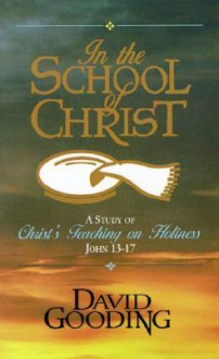 In the School of Christ: A Study of Christ's Teaching on Holiness, John 13-17 - David Gooding