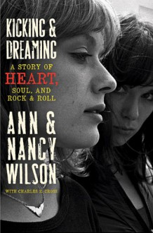 Kicking & Dreaming: A Story of Heart, Soul, and Rock and Roll - Ann Wilson;Nancy Wilson;Charles R. Cross