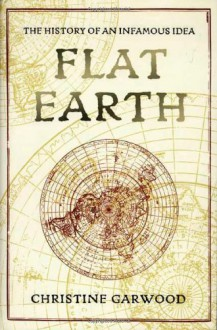 Flat Earth: The History of an Infamous Idea - Christine Garwood