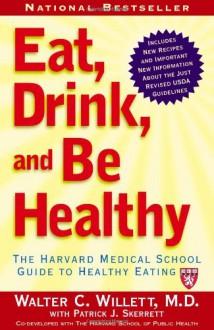 Eat, Drink, and Be Healthy: The Harvard Medical School Guide to Healthy Eating - Walter C. Willett, Patrick J. Skerrett
