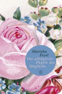 Die alltägliche Physik des Unglücks - Marisha Pessl, Adelheid Zöfel