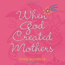 When God Created Mothers - Erma Bombeck