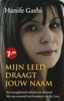Mijn leed draagt jouw naam: een waargebeurd verhaal over eerwraak - Hanife Gashi, Sylvia Rizvi, Gerrit ten Bloemendal
