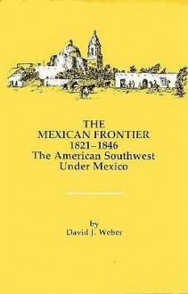 The Mexican Frontier, 1821-1846: The American Southwest Under Mexico - David J. Weber