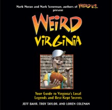 Weird Virginia: Your Guide to Virginia's Local Legends and Best Kept Secrets - Jeff Bahr, Mark Moran, Mark Sceurman, Jeff Bahr, Troy Taylor