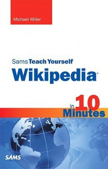 Sams Teach Yourself Wikipedia in 10 Minutes - Michael Miller