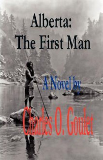 Alberta: The First Man - Charles O. Goulet