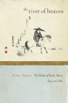 The River of Heaven: The Haiku of Basho, Buson, Issa, and Shiki - Robert Aitken