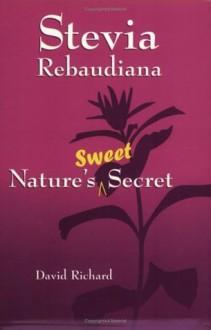 Stevia Rebaudiana: Nature's Sweet Secret - David Richard