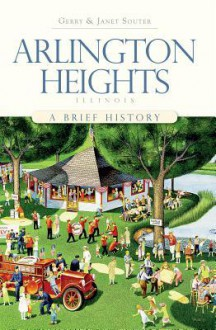 Arlington Heights, Illinois: A Brief History - Gerry Souter, Janet Souter