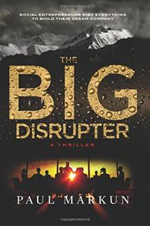 The Big Disrupter: A Business Thriller - Paul Markun