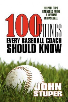 100 Things Every Baseball Coach Should Know: Helpful Tips Garnered From A Lifetime In Baseball - John Stuper